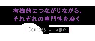 有機的につながりながら、それぞれの専門性を磨く Course(コース紹介)